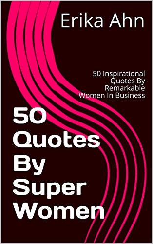 50 Quotes By Super Women : 50 Inspirational Quotes By Remarkable Women In Business (Super Women In Business Book 1) (English Edition)