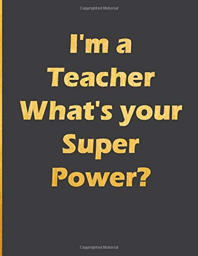 I'm a Teacher What's your Super Power?: Notebook with quote large line notebook funny,inspirational,motivational quotes in cover (I'm a Teacher What's ... journal Line Notebook Large Size 8.5 x 11