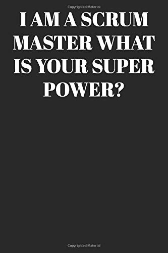 I AM A Scrum Master WHAT IS YOUR SUPER POWER? : Lined Notebook/Journal; Inspirational Gifts, Quote Dot Grid, Design Book, Work Book, Planner, Dotted ... 120 Pages Paperback: Lined Journal / Notebo