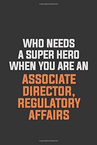 Who Needs A Super Hero When You Are An Associate Director, Regulatory Affairs: Inspirational life quote blank lined Notebook 6x9 matte finish